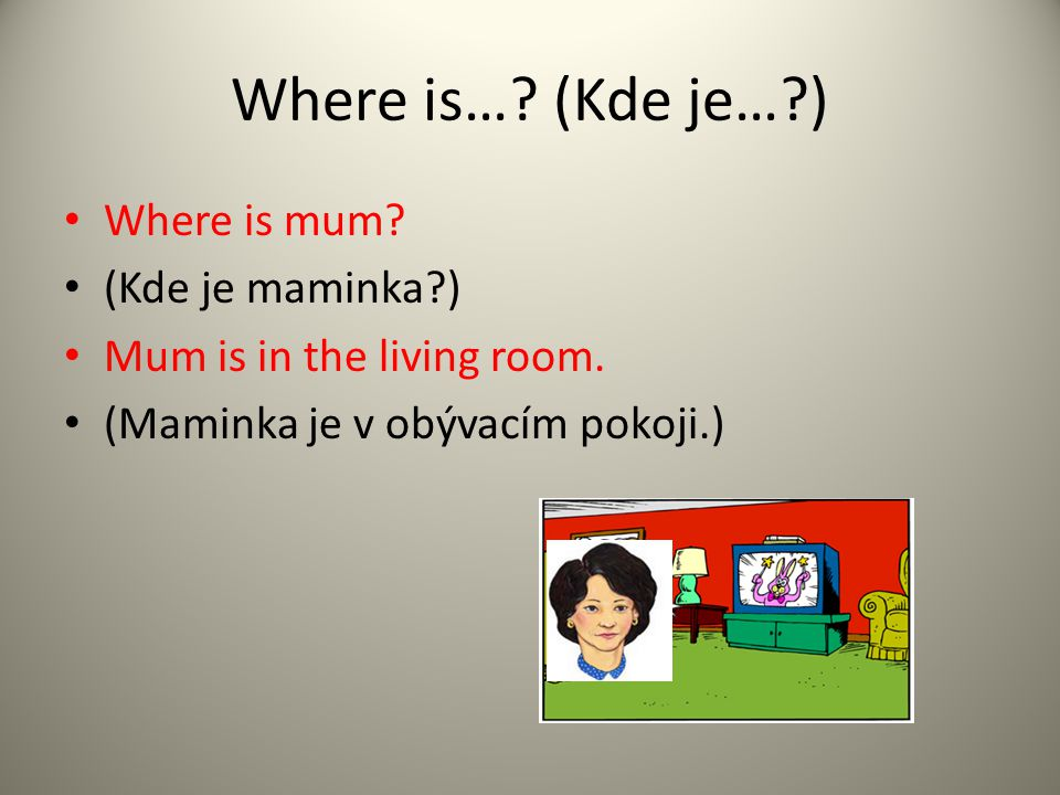 Where is….(Kde je…?) Where is mum. (Kde je maminka?) Mum is in the living room.