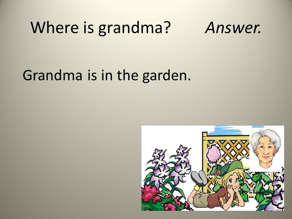 Where is grandma?Answer. Grandma is in the garden.