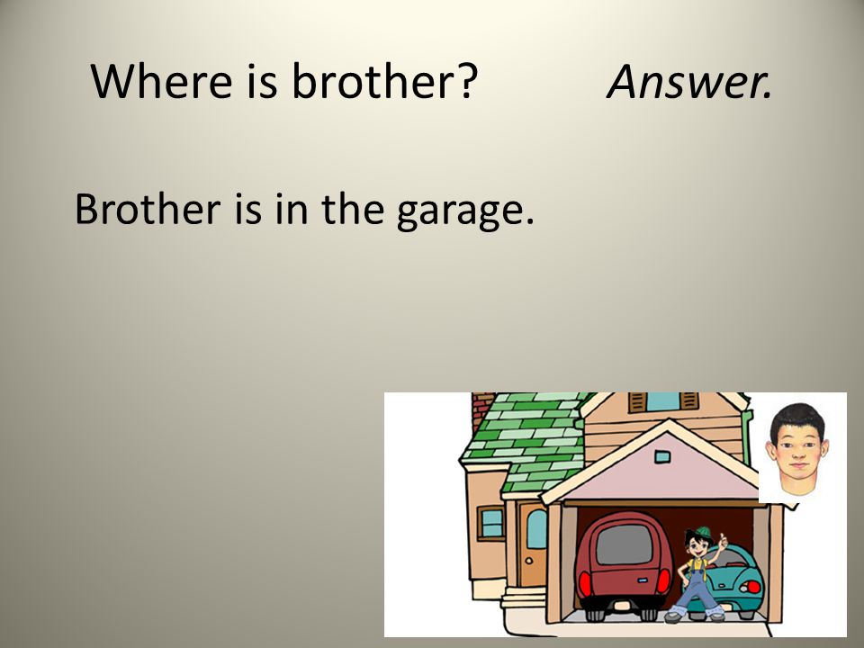 Where is brother?Answer. Brother is in the garage.