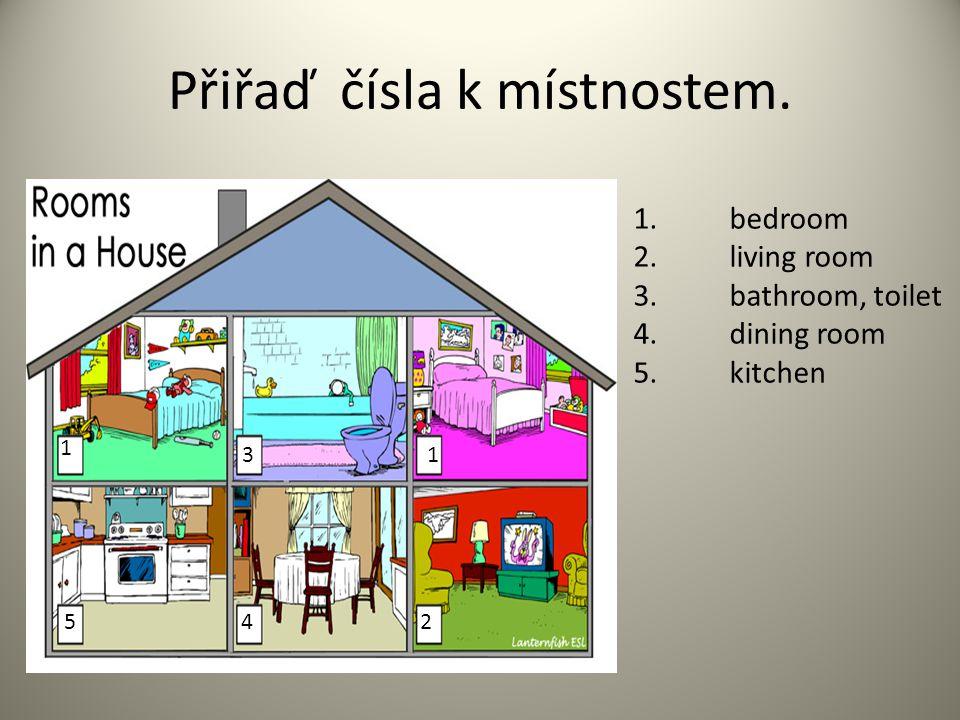Přiřaď čísla k místnostem. 1 2 3 45 1.bedroom 2. living room 3. bathroom, toilet 4. dining room 5. kitchen 1