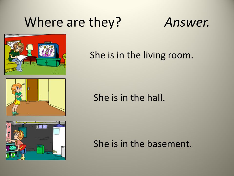 Where are they?Answer. She is in the living room. She is in the hall. She is in the basement.