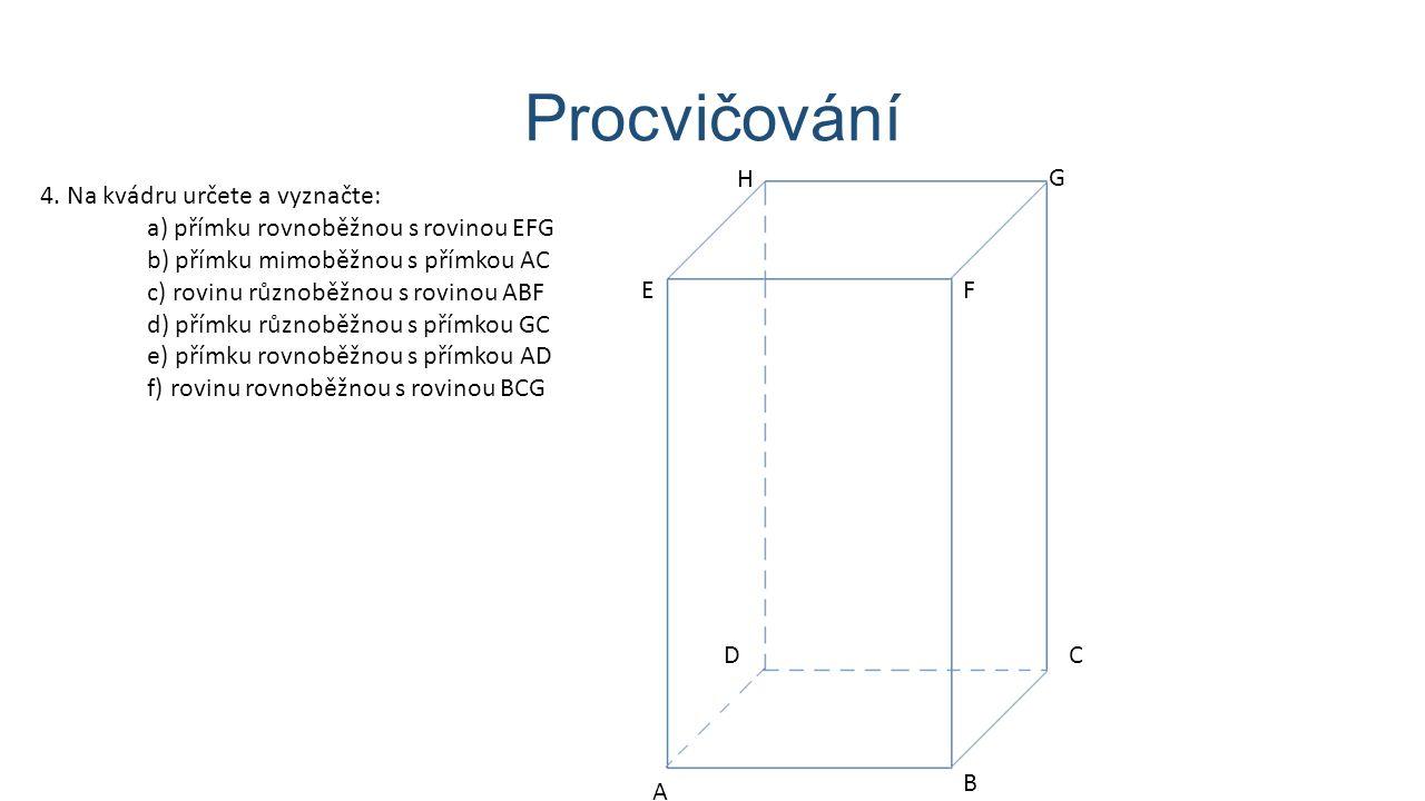 Procvičování 4. Na kvádru určete a vyznačte: a) přímku rovnoběžnou s rovinou EFG b) přímku mimoběžnou s přímkou AC c) rovinu různoběžnou s rovinou ABF