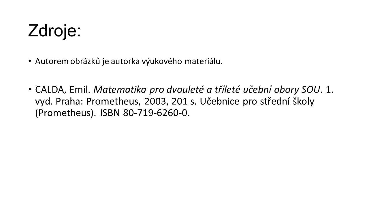 Zdroje: Autorem obrázků je autorka výukového materiálu. CALDA, Emil. Matematika pro dvouleté a tříleté učební obory SOU. 1. vyd. Praha: Prometheus, 20