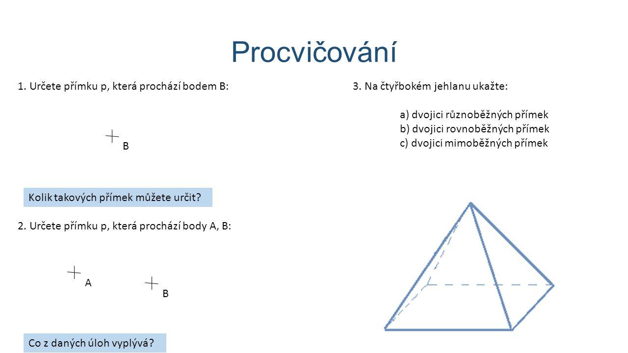 Procvičování B 1. Určete přímku p, která prochází bodem B: Kolik takových přímek můžete určit? 2. Určete přímku p, která prochází body A, B: A B Co z