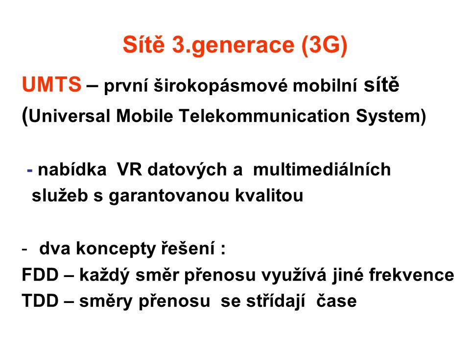 Sítě 3.generace (3G) UMTS – první širokopásmové mobilní sítě ( Universal Mobile Telekommunication System) - nabídka VR datových a multimediálních služeb s garantovanou kvalitou -dva koncepty řešení : FDD – každý směr přenosu využívá jiné frekvence TDD – směry přenosu se střídají čase