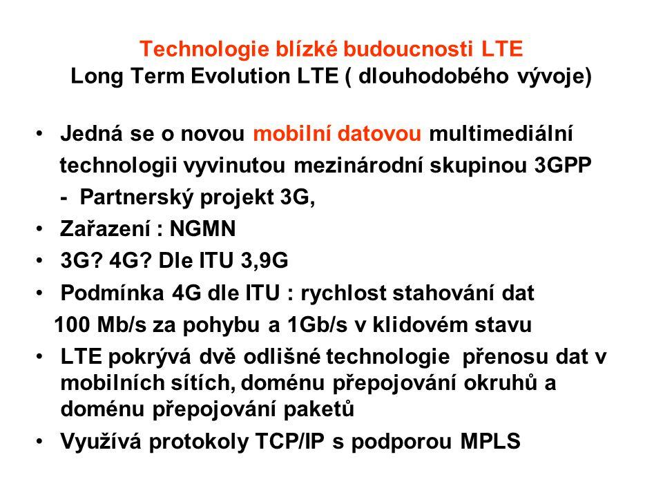 Technologie blízké budoucnosti LTE Long Term Evolution LTE ( dlouhodobého vývoje) Jedná se o novou mobilní datovou multimediální technologii vyvinutou mezinárodní skupinou 3GPP - Partnerský projekt 3G, Zařazení : NGMN 3G.