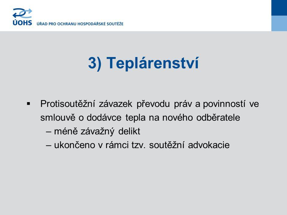 3) Teplárenství  Protisoutěžní závazek převodu práv a povinností ve smlouvě o dodávce tepla na nového odběratele – méně závažný delikt – ukončeno v rámci tzv.