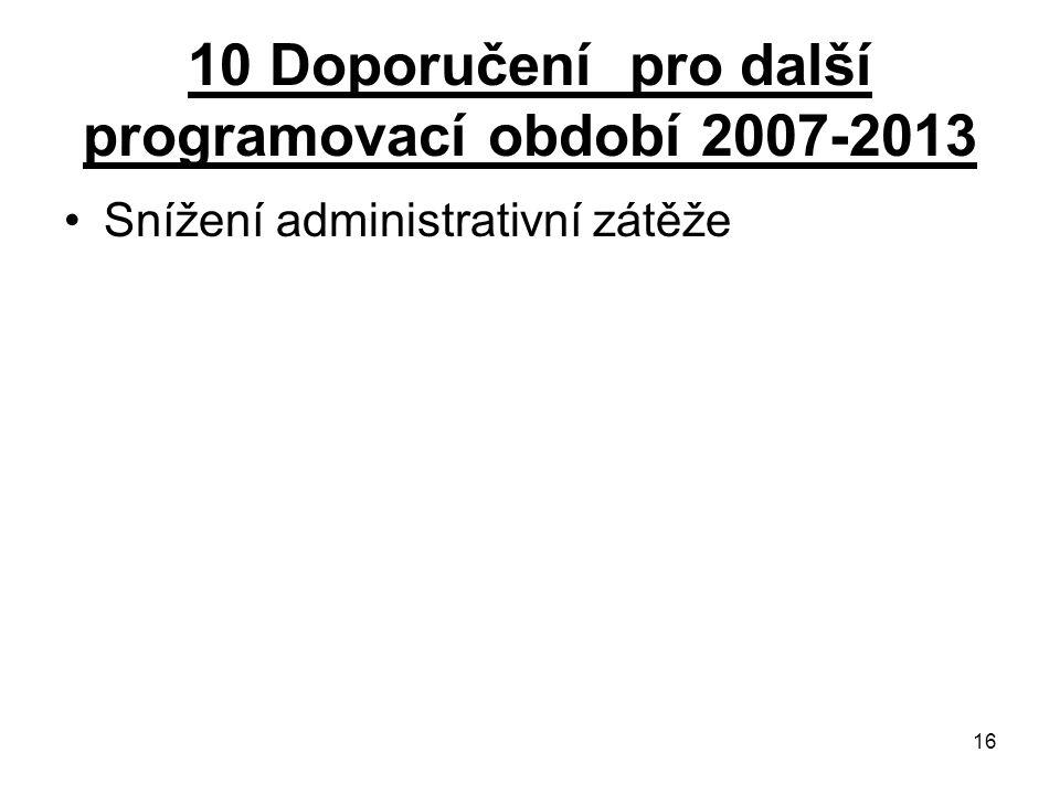 16 10 Doporučení pro další programovací období 2007-2013 Snížení administrativní zátěže