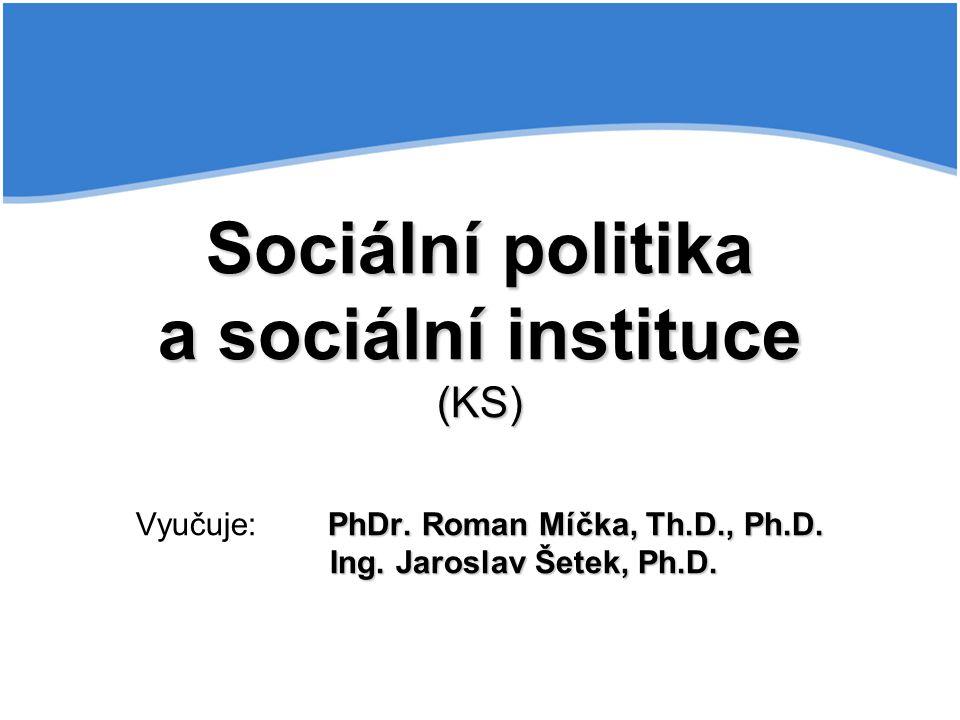 Sociální politika a sociální instituce (KS) PhDr. Roman Míčka, Th.D., Ph.D. Ing. Jaroslav Šetek, Ph.D. Sociální politika a sociální instituce (KS) Vyu