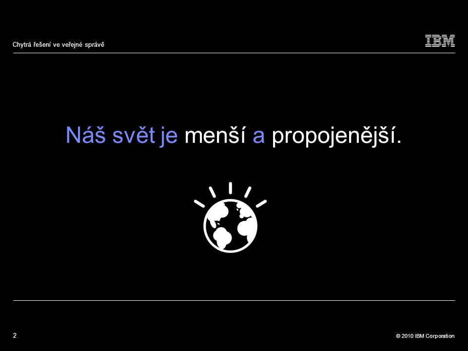 2 © 2010 IBM Corporation Chytrá řešení ve veřejné správě Náš svět je menší a propojenější.