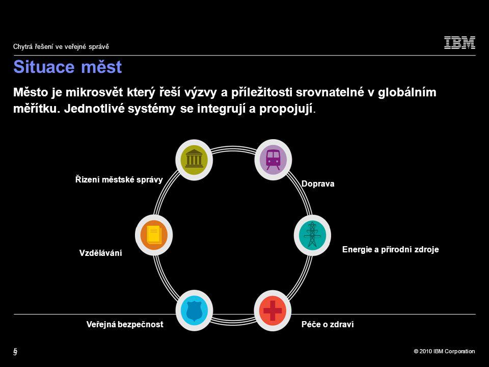 5 © 2010 IBM Corporation Chytrá řešení ve veřejné správě Město je mikrosvět který řeší výzvy a příležitosti srovnatelné v globálním měřítku.
