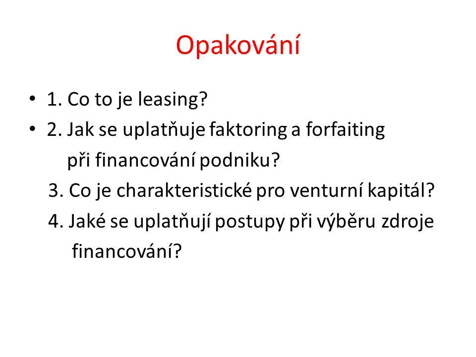Opakování 1. Co to je leasing? 2. Jak se uplatňuje faktoring a forfaiting při financování podniku? 3. Co je charakteristické pro venturní kapitál? 4.