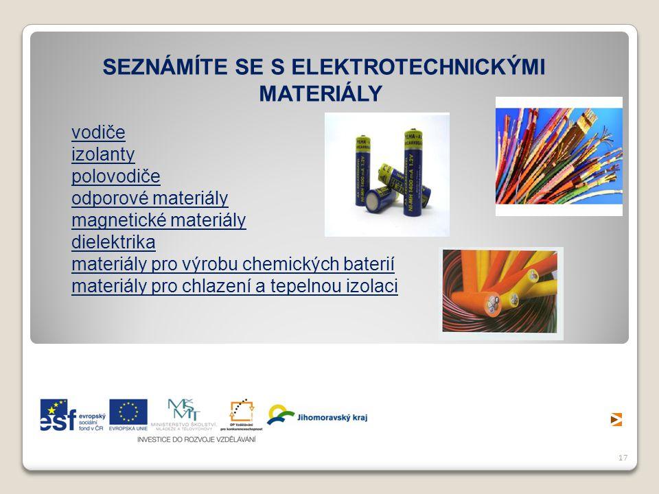 17 SEZNÁMÍTE SE S ELEKTROTECHNICKÝMI MATERIÁLY vodiče izolanty polovodiče odporové materiály magnetické materiály dielektrika materiály pro výrobu che