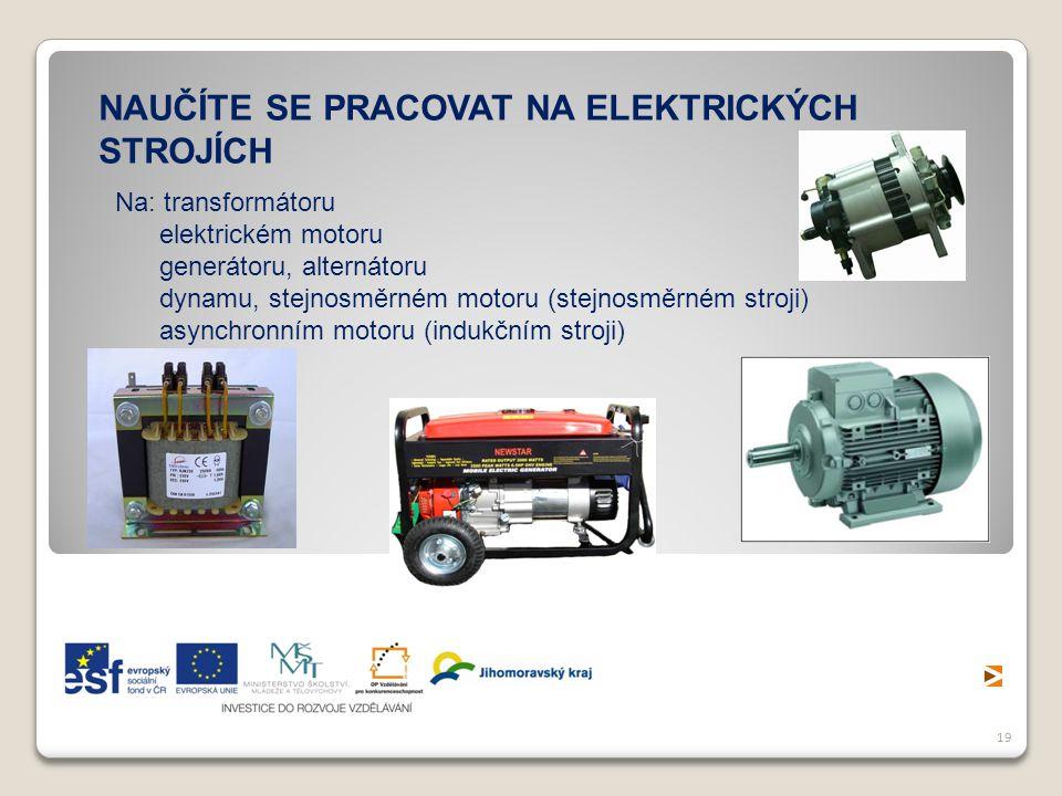 19 NAUČÍTE SE PRACOVAT NA ELEKTRICKÝCH STROJÍCH Na: transformátoru elektrickém motoru generátoru, alternátoru dynamu, stejnosměrném motoru (stejnosměr