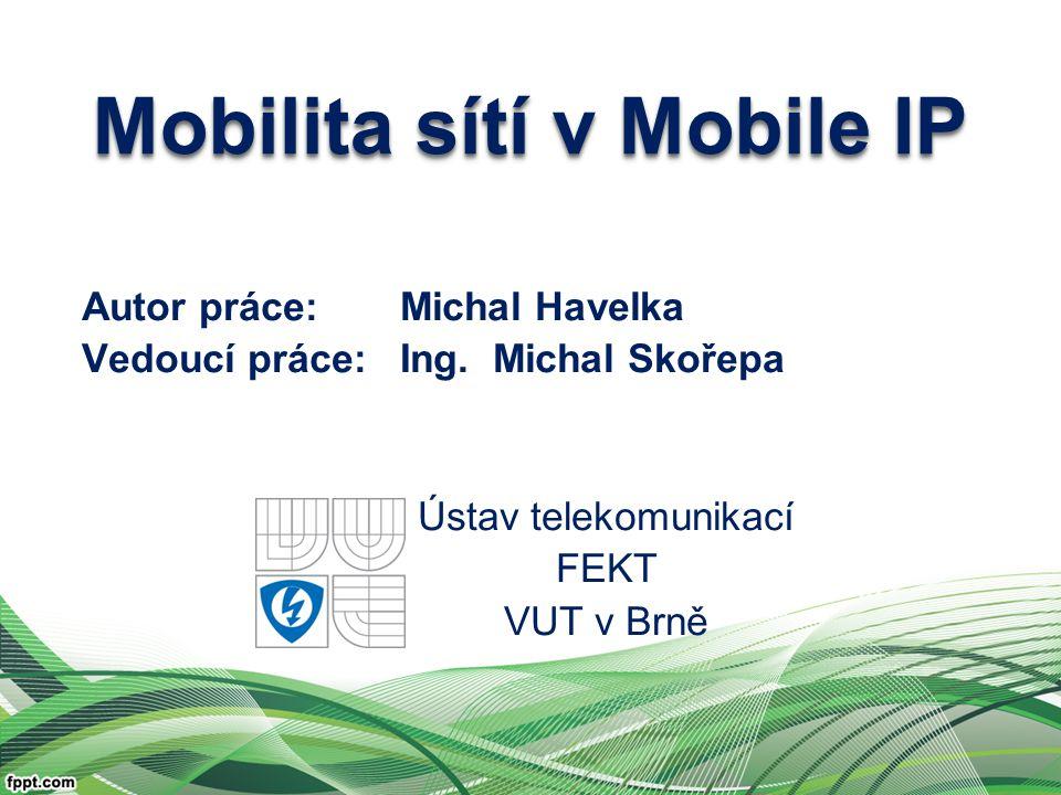 Autor práce:Michal Havelka Vedoucí práce: Ing. Michal Skořepa Ústav telekomunikací FEKT VUT v Brně Mobilita sítí v Mobile IP