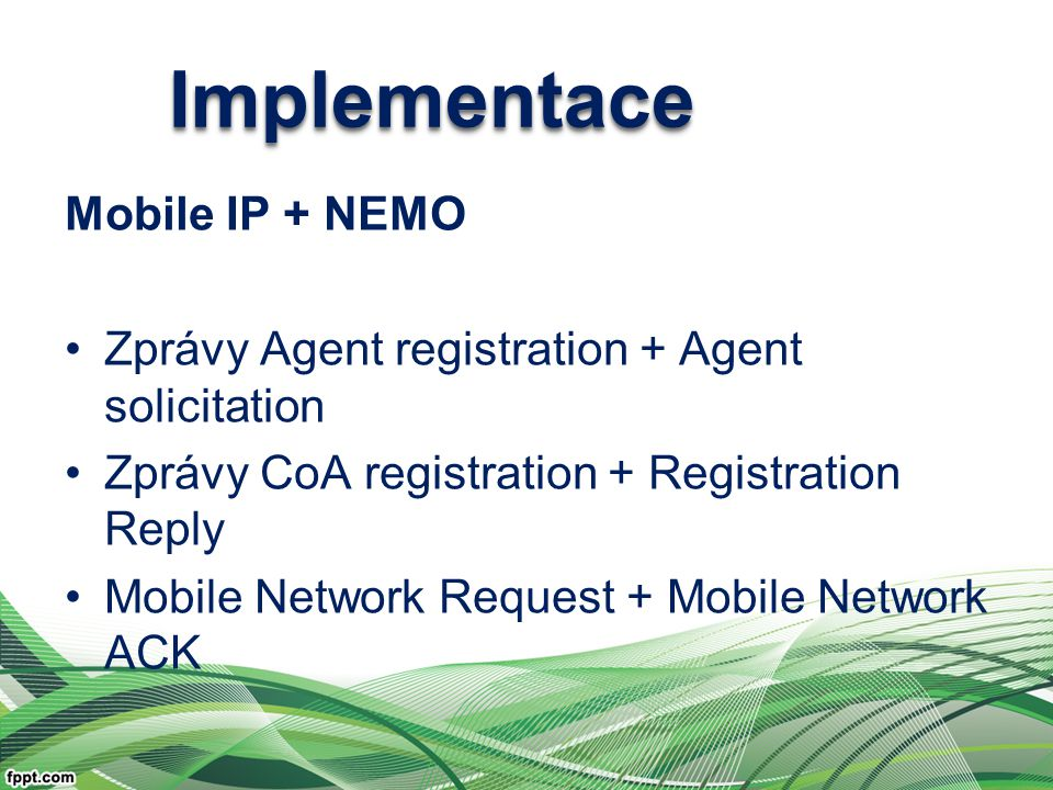 ImplementaceImplementace Mobile IP + NEMO Zprávy Agent registration + Agent solicitation Zprávy CoA registration + Registration Reply Mobile Network Request + Mobile Network ACK