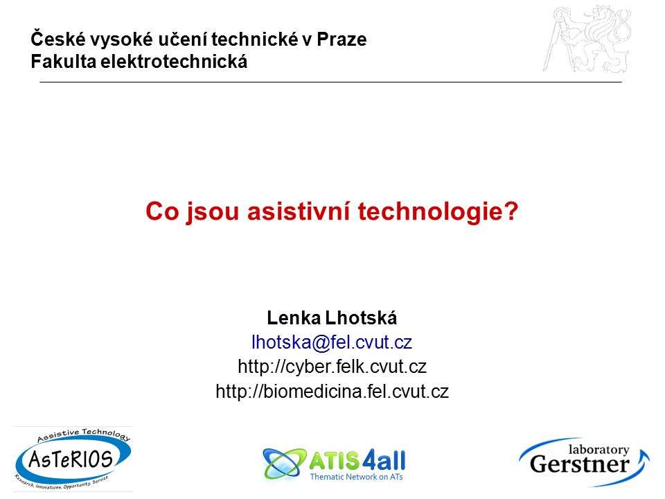 Co jsou asistivní technologie? Lenka Lhotská lhotska@fel.cvut.cz http://cyber.felk.cvut.cz http://biomedicina.fel.cvut.cz České vysoké učení technické