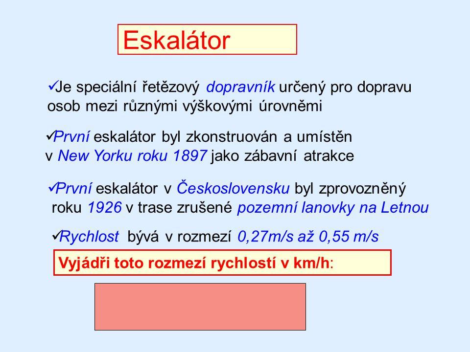Eskalátor Je speciální řetězový dopravník určený pro dopravu osob mezi různými výškovými úrovněmi Rychlost bývá v rozmezí 0,27m/s až 0,55 m/s Vyjádři