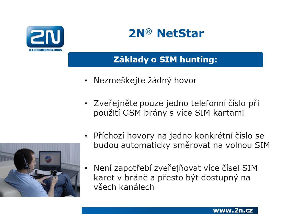 Základy o SIM hunting: www.2n.cz Nezmeškejte žádný hovor Zveřejněte pouze jedno telefonní číslo při použití GSM brány s více SIM kartami Příchozí hovory na jedno konkrétní číslo se budou automaticky směrovat na volnou SIM Není zapotřebí zveřejňovat více čísel SIM karet v bráně a přesto být dostupný na všech kanálech 2N ® NetStar