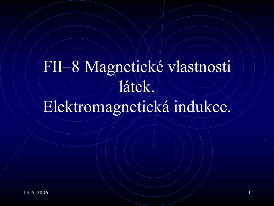 15. 5. 20061 FII–8 Magnetické vlastnosti látek. Elektromagnetická indukce.