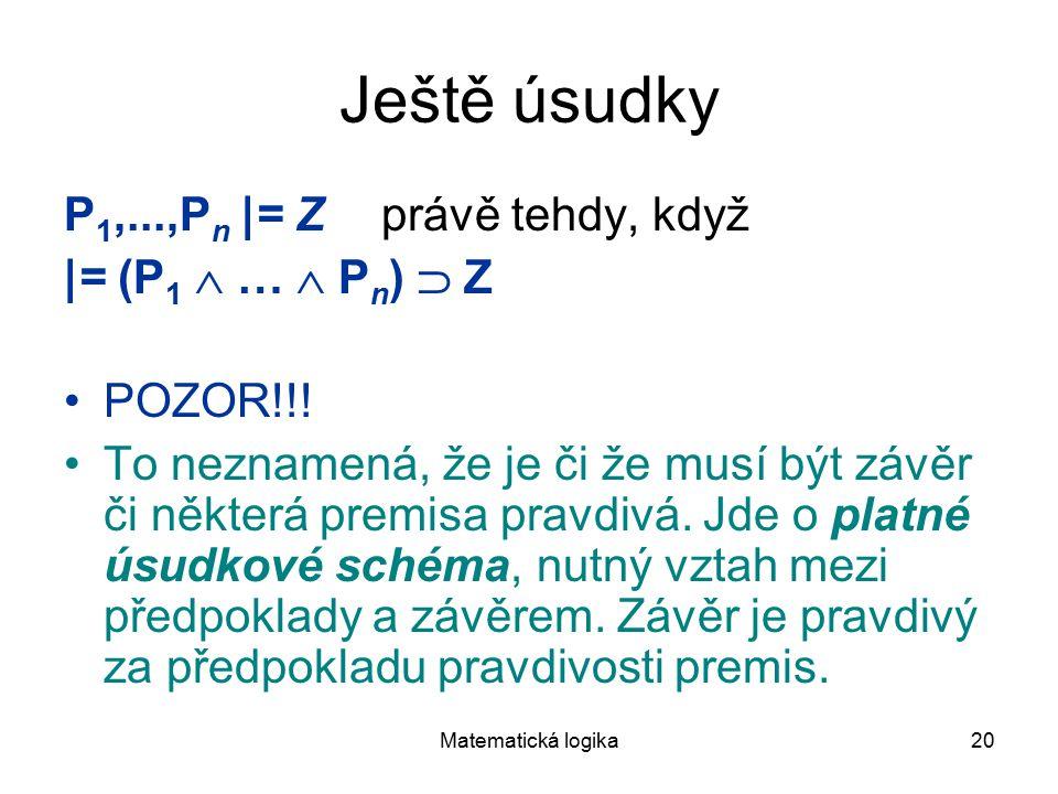 Matematická logika20 Ještě úsudky P 1,...,P n |= Z právě tehdy, když |= (P 1  …  P n )  Z POZOR!!! To neznamená, že je či že musí být závěr či někt