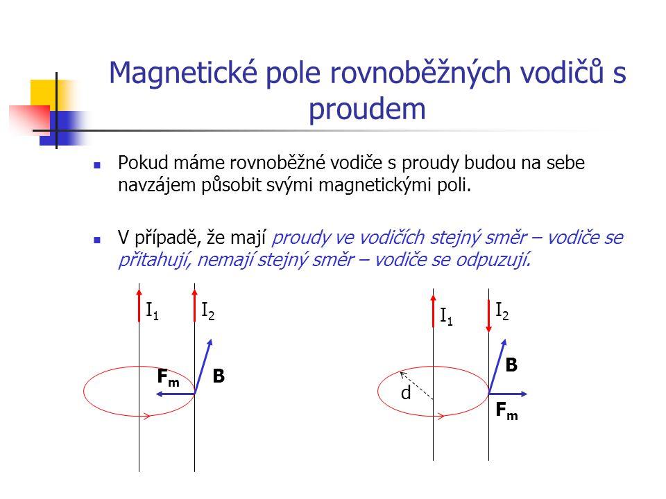 Velikost magnetické síly dvou rovnoběžných vodičů vypočítáme podle vztahu: F m =  I 1 I 2 l 2  d Pomocí tohoto vzorce můžeme definovat jednotku proudu – Ampér: - Ampér je stálý proud, který mezi dvěma přímými rovnoběžnými nekonečně dlouhými vodiči, zanedbatelného průřezu, ve vakuu, ve vzdálenosti 1 m od sebe vyvolá sílu o velikosti 2 * 10 -7 N na jeden metr délky.