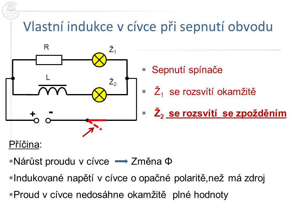 Vlastní indukce v cívce při vypnutí obvodu + - R L Ž1Ž1 Ž2Ž2  Vypnutí spínače  Ž 1 se zhasne okamžitě  Ž 2 zhasne se zpožděním Příčina:  Pokles proudu v cívce Změna Φ  Indukované napětí v cívce o stejné polaritě,jako má zdroj  Proud v cívce nepoklesne okamžitě na nulovou hodnotu