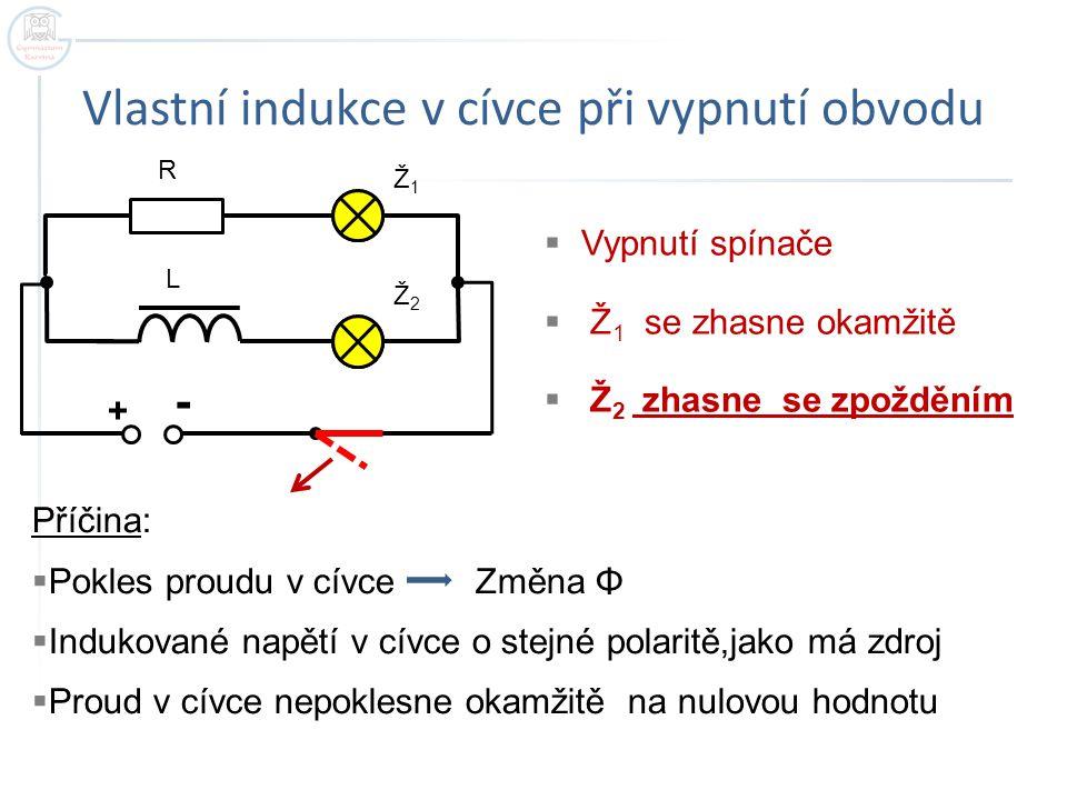 Vlastní indukce v cívce při vypnutí obvodu + - R L Ž1Ž1 Ž2Ž2  Vypnutí spínače  Ž 1 se zhasne okamžitě  Ž 2 zhasne se zpožděním Příčina:  Pokles pr