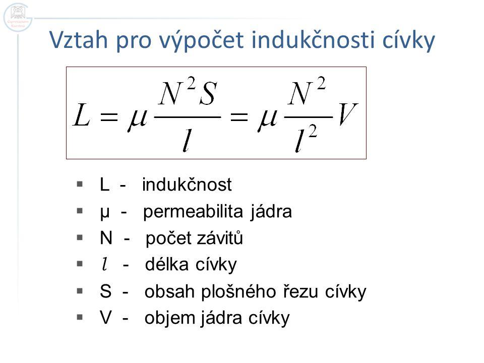 Vztah pro výpočet indukčnosti cívky  L - indukčnost  μ - permeabilita jádra  N - počet závitů  l - délka cívky  S - obsah plošného řezu cívky  V