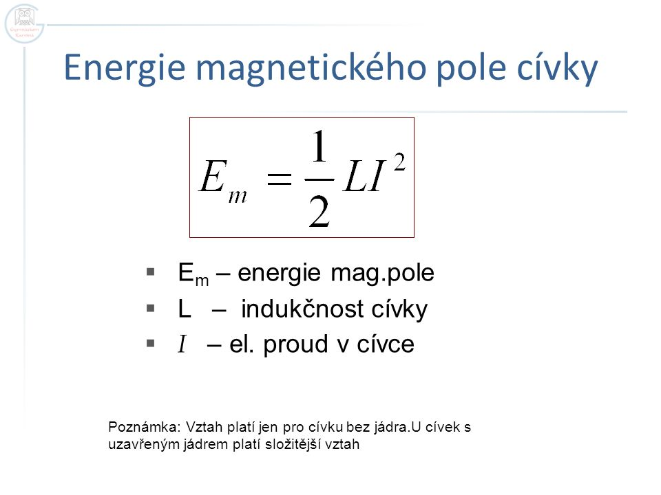 Energie magnetického pole cívky  E m – energie mag.pole  L – indukčnost cívky  I – el. proud v cívce Poznámka: Vztah platí jen pro cívku bez jádra.