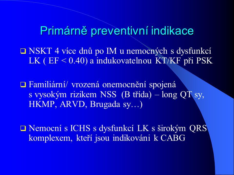 Primárně preventivní indikace  NSKT 4 více dnů po IM u nemocných s dysfunkcí LK ( EF < 0.40) a indukovatelnou KT/KF při PSK  Familiární/ vrozená one