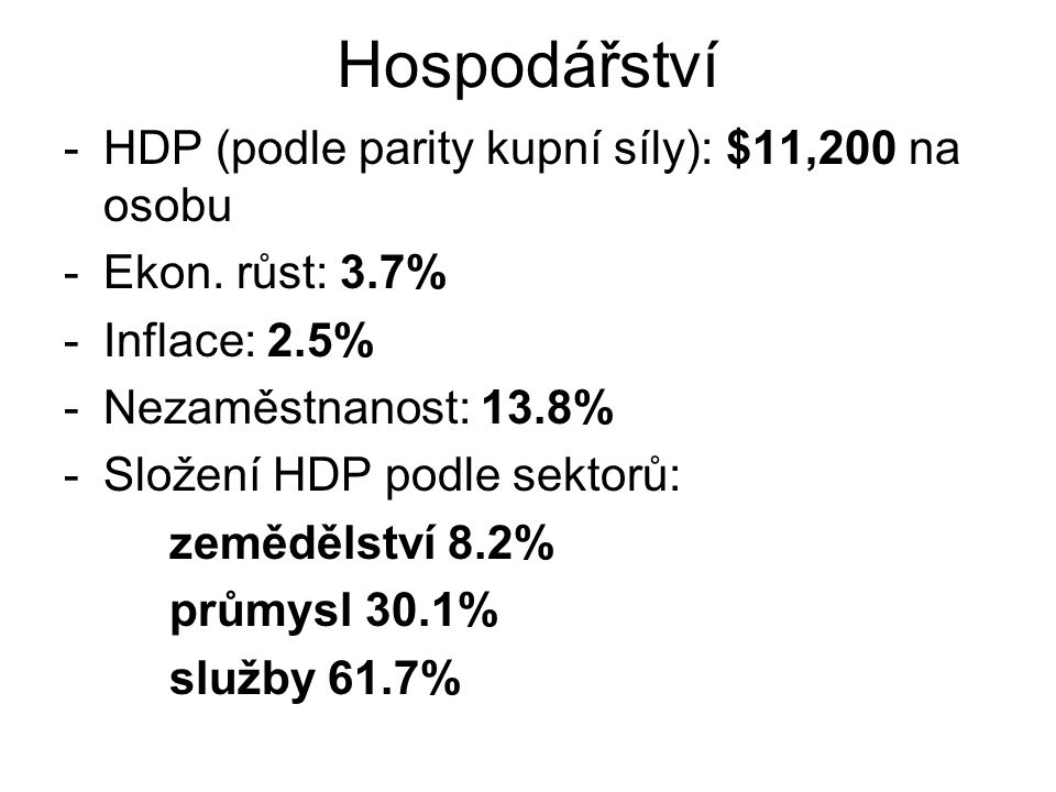 Hospodářství -HDP (podle parity kupní síly): $11,200 na osobu -Ekon. růst: 3.7% -Inflace: 2.5% -Nezaměstnanost: 13.8% -Složení HDP podle sektorů: země
