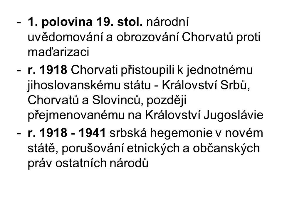 -1. polovina 19. stol. národní uvědomování a obrozování Chorvatů proti maďarizaci -r. 1918 Chorvati přistoupili k jednotnému jihoslovanskému státu - K