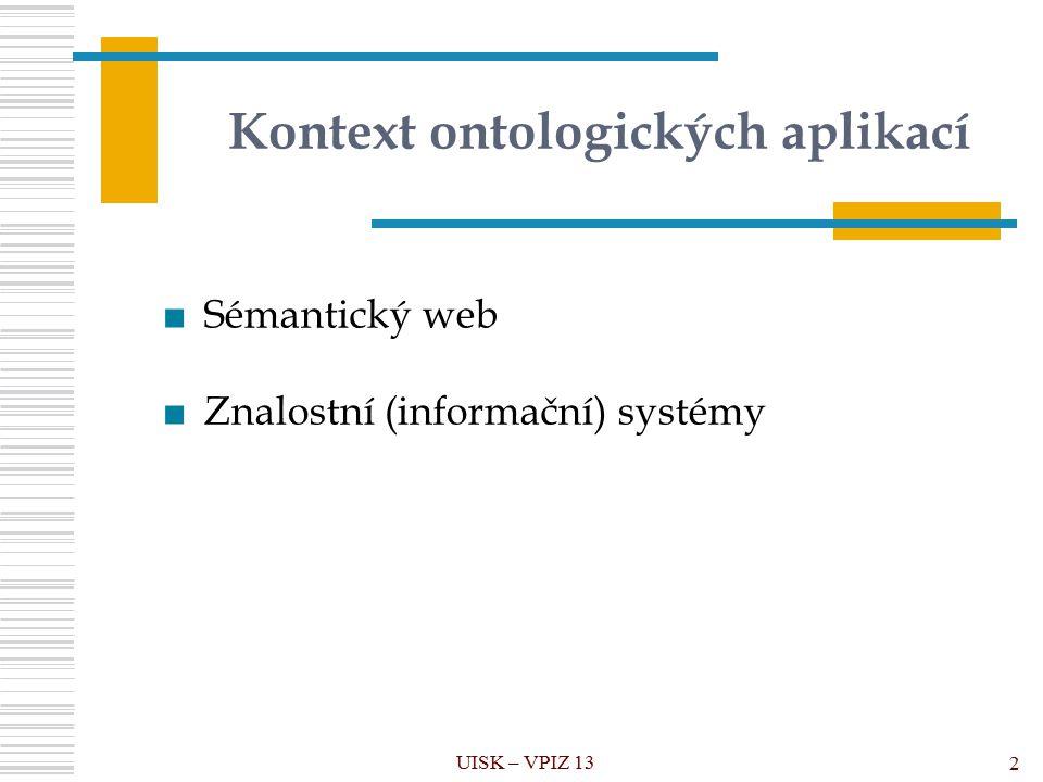 Kontext ontologických aplikací UISK – VPIZ 13 2 ■Sémantický web ■Znalostní (informační) systémy