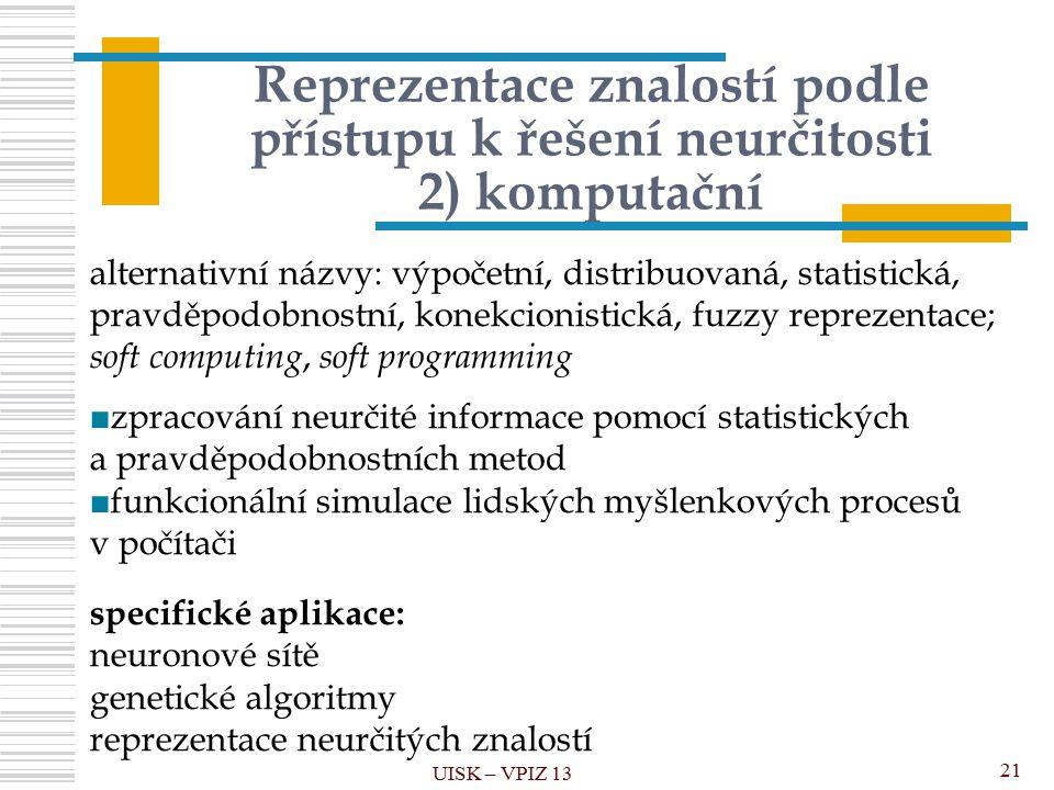 Reprezentace znalostí podle přístupu k řešení neurčitosti 2) komputační UISK – VPIZ 13 21 alternativní názvy: výpočetní, distribuovaná, statistická, pravděpodobnostní, konekcionistická, fuzzy reprezentace; soft computing, soft programming ■zpracování neurčité informace pomocí statistických a pravděpodobnostních metod ■funkcionální simulace lidských myšlenkových procesů v počítači specifické aplikace: neuronové sítě genetické algoritmy reprezentace neurčitých znalostí