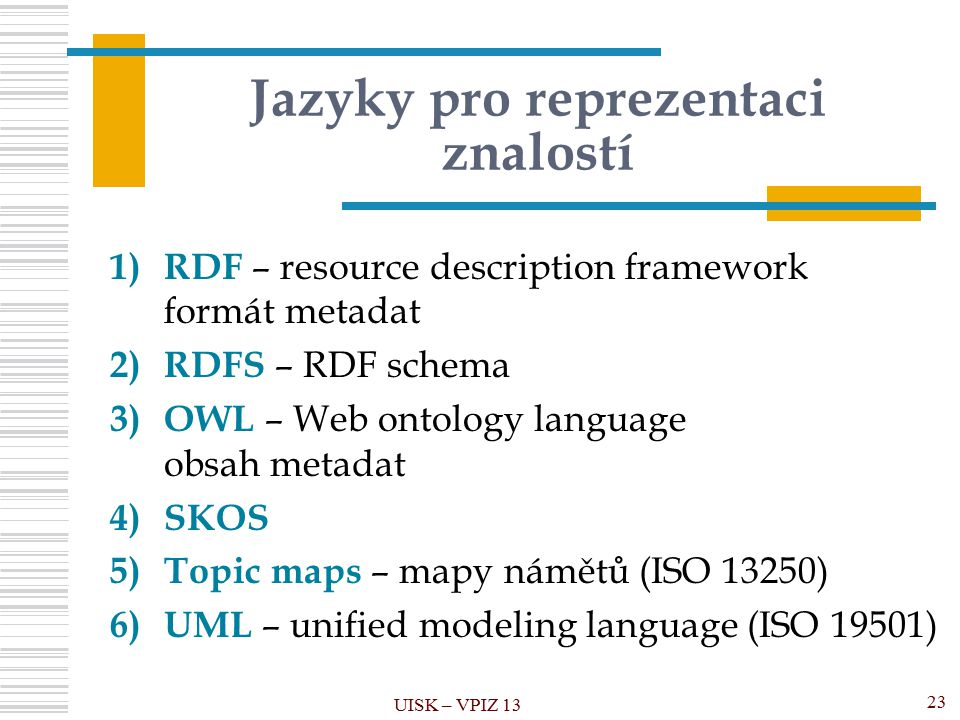 Jazyky pro reprezentaci znalostí 1) RDF – resource description framework formát metadat 2) RDFS – RDF schema 3) OWL – Web ontology language obsah metadat 4)SKOS 5) Topic maps – mapy námětů (ISO 13250) 6) UML – unified modeling language (ISO 19501) UISK – VPIZ 13 23
