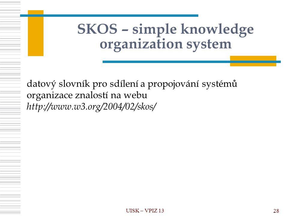 SKOS – simple knowledge organization system UISK – VPIZ 13 28 datový slovník pro sdílení a propojování systémů organizace znalostí na webu http://www.w3.org/2004/02/skos/