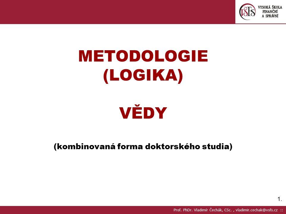 1.1.METODOLOGIE (LOGIKA) VĚDY (kombinovaná forma doktorského studia) Prof.