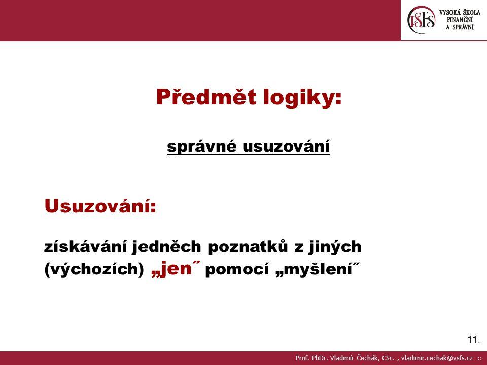 """11. Předmět logiky: správné usuzování Usuzování: získávání jedněch poznatků z jiných (výchozích) """"jen˝ pomocí """"myšlení˝ Prof. PhDr. Vladimír Čechák, C"""