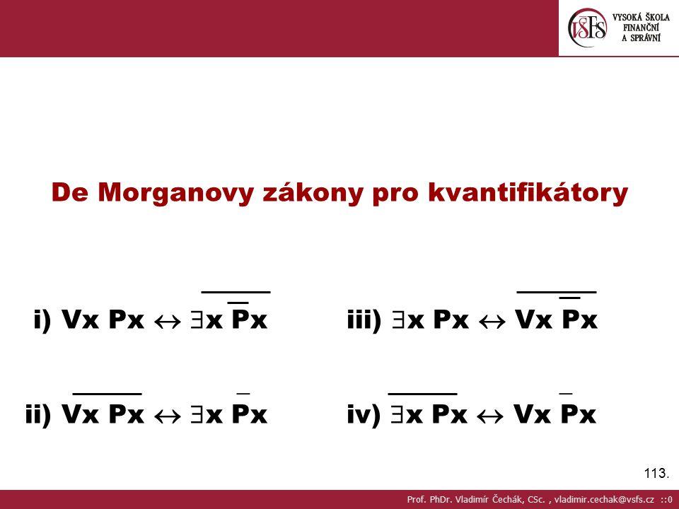 113. De Morganovy zákony pro kvantifikátory i) Vx Px   x Pxiii)  x Px  Vx Px _ _ ii) Vx Px   x Pxiv)  x Px  Vx Px Prof. PhDr. Vladimír Čechák,