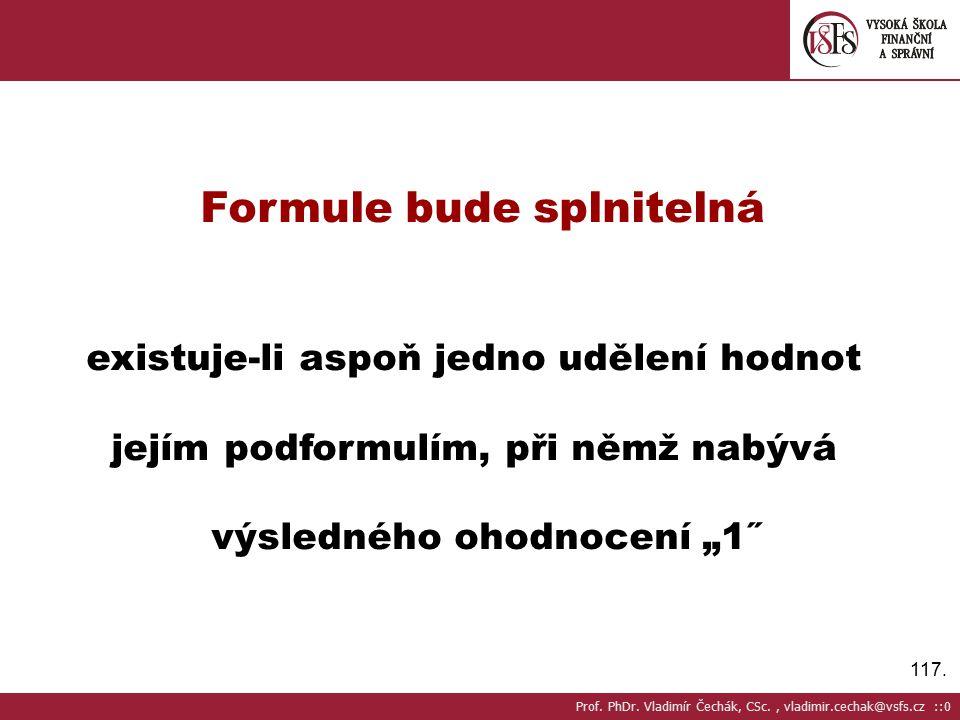 """117. Formule bude splnitelná existuje-li aspoň jedno udělení hodnot jejím podformulím, při němž nabývá výsledného ohodnocení """"1˝ Prof. PhDr. Vladimír"""