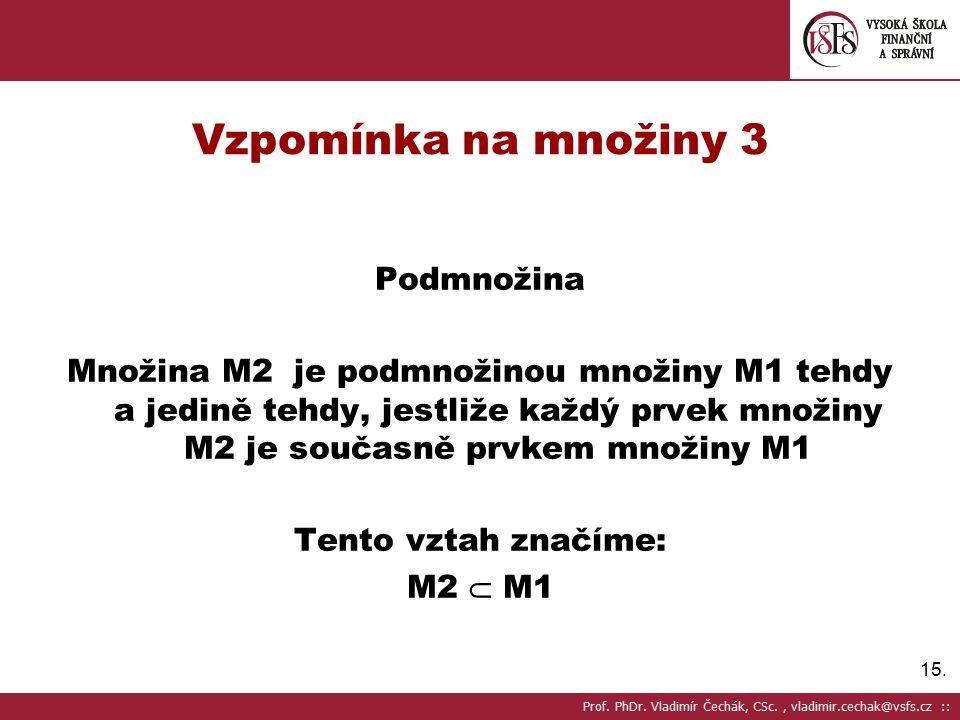 15. Vzpomínka na množiny 3 Podmnožina Množina M2 je podmnožinou množiny M1 tehdy a jedině tehdy, jestliže každý prvek množiny M2 je současně prvkem mn