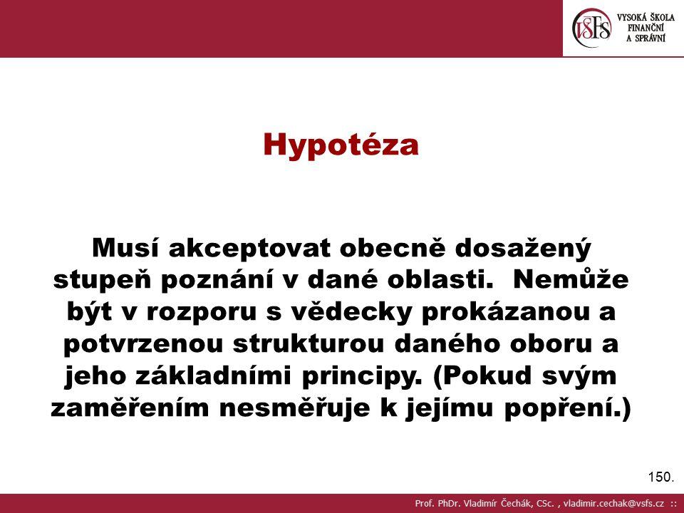 150.Hypotéza Musí akceptovat obecně dosažený stupeň poznání v dané oblasti.