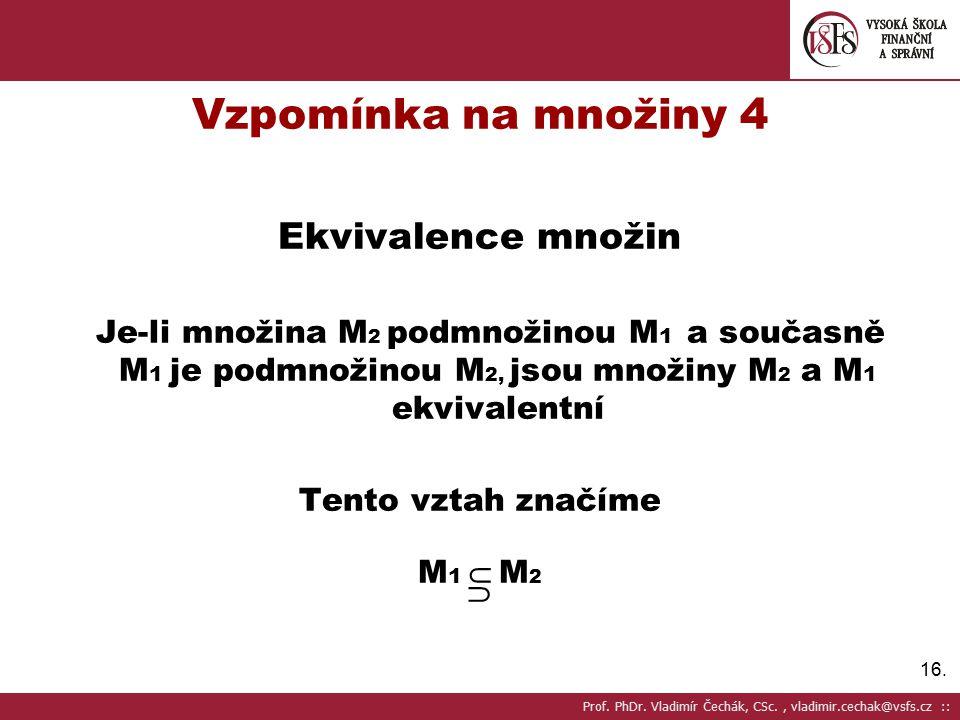 16. Vzpomínka na množiny 4 Ekvivalence množin Je-li množina M 2 podmnožinou M 1 a současně M 1 je podmnožinou M 2, jsou množiny M 2 a M 1 ekvivalentní