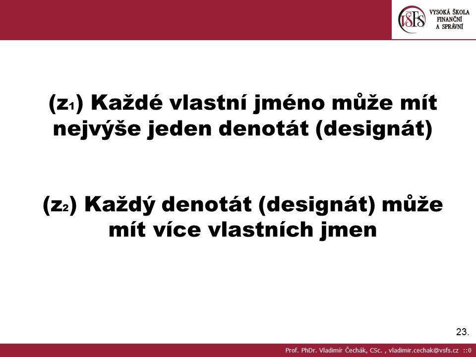 23. (z 1 ) Každé vlastní jméno může mít nejvýše jeden denotát (designát) (z 2 ) Každý denotát (designát) může mít více vlastních jmen Prof. PhDr. Vlad