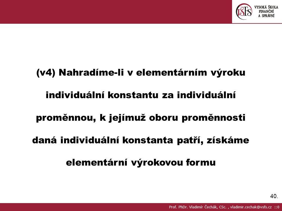 40. (v4) Nahradíme-li v elementárním výroku individuální konstantu za individuální proměnnou, k jejímuž oboru proměnnosti daná individuální konstanta