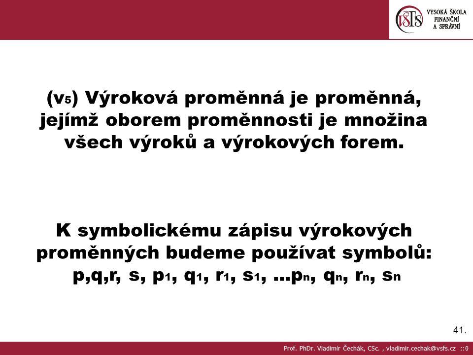 41. (v 5 ) Výroková proměnná je proměnná, jejímž oborem proměnnosti je množina všech výroků a výrokových forem. K symbolickému zápisu výrokových promě