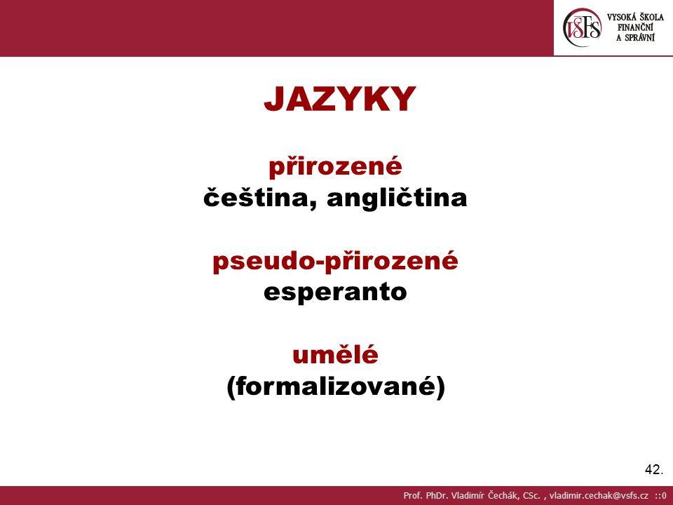 42.JAZYKY přirozené čeština, angličtina pseudo-přirozené esperanto umělé (formalizované) Prof.