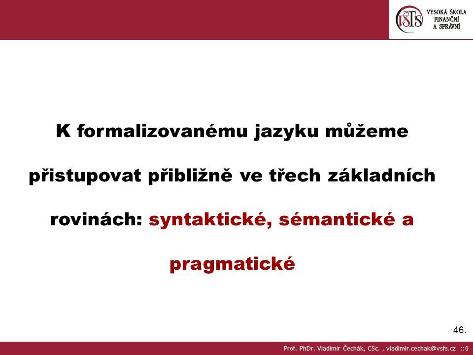 46. K formalizovanému jazyku můžeme přistupovat přibližně ve třech základních rovinách: syntaktické, sémantické a pragmatické Prof. PhDr. Vladimír Čec