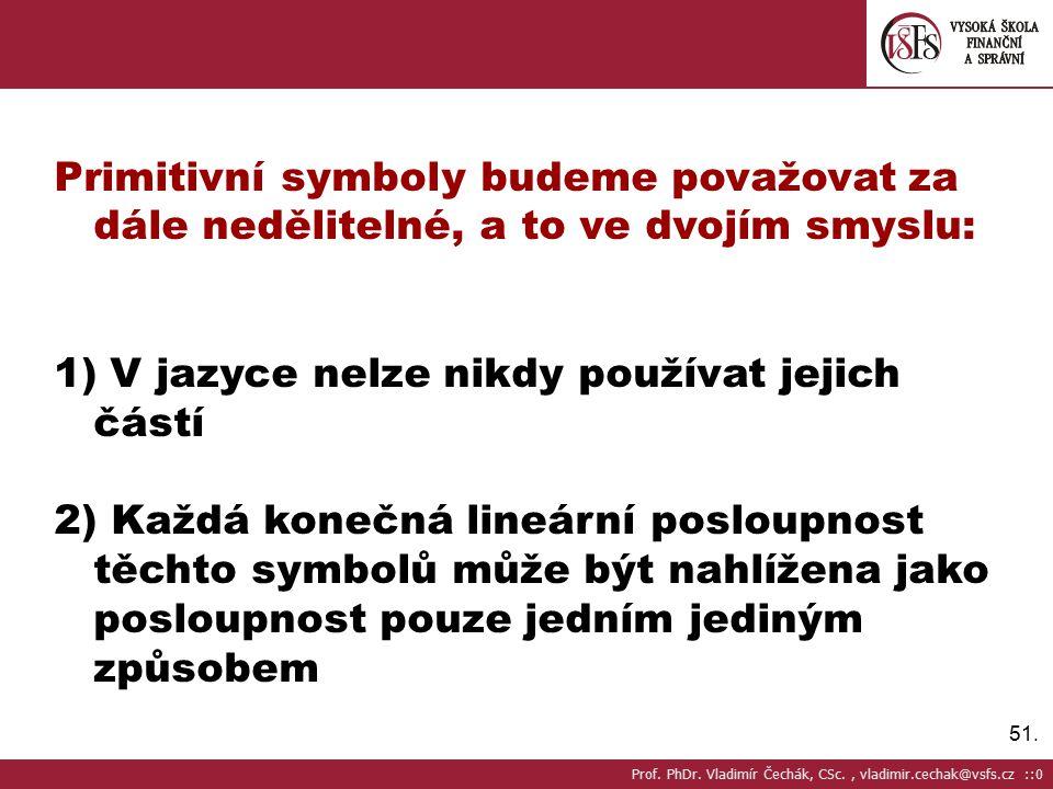 51. Primitivní symboly budeme považovat za dále nedělitelné, a to ve dvojím smyslu: 1) V jazyce nelze nikdy používat jejich částí 2) Každá konečná lin